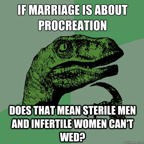 If marriage is about procreation  Does that mean sterile men and infertile women can't wed? - If marriage is about procreation  Does that mean sterile men and infertile women can't wed?  Philosoraptor