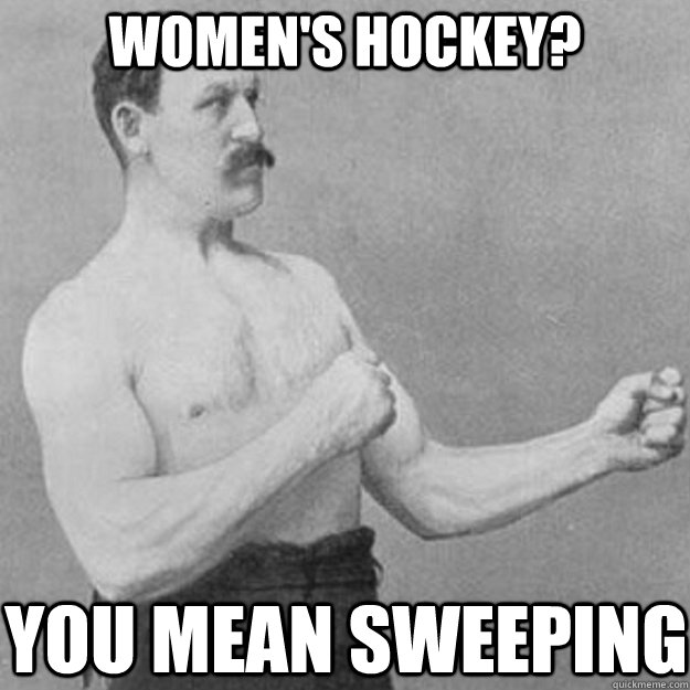 Women's hockey? you mean sweeping - Women's hockey? you mean sweeping  overly manly man