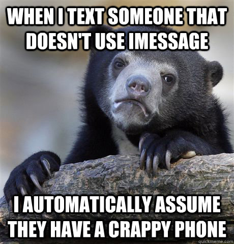 when I text someone that doesn't use imessage I automatically assume they have a crappy phone - when I text someone that doesn't use imessage I automatically assume they have a crappy phone  Confession Bear