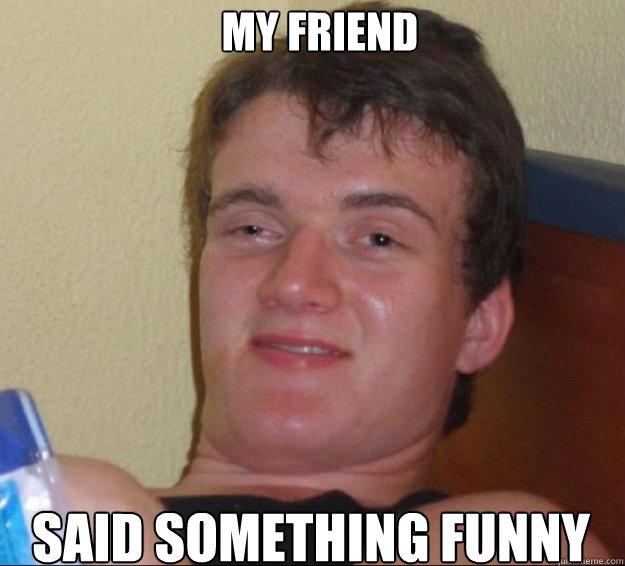 My friend said something funny - My friend said something funny  10 Guy