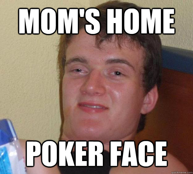 Mom's home poker face - Mom's home poker face  10 Guy