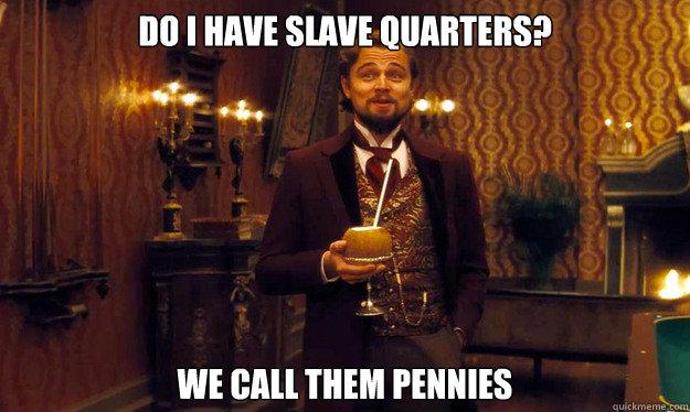 do I have slave quarters? we call them pennies