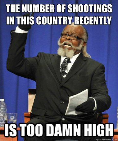 The number of shootings in this country recently is too damn high - The number of shootings in this country recently is too damn high  The Rent Is Too Damn High