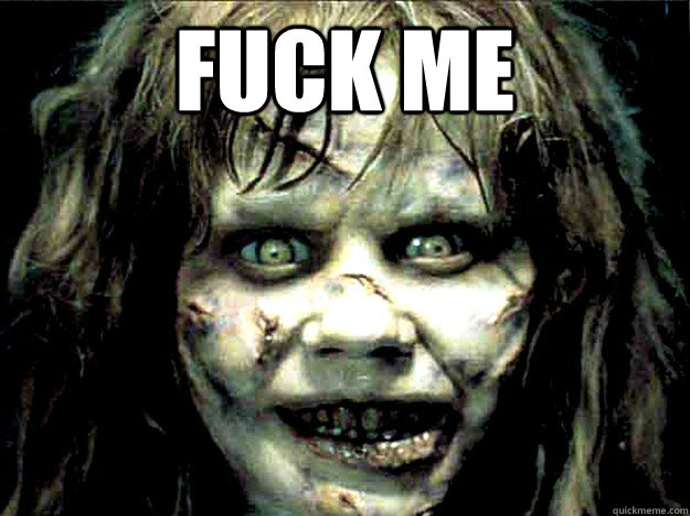 FUCK ME - FUCK ME  Exorcist Girl