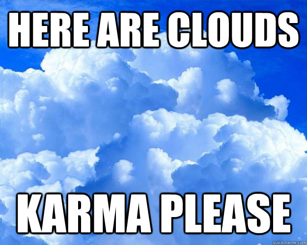 Here are clouds KARMA PLEASE - Here are clouds KARMA PLEASE  Misc