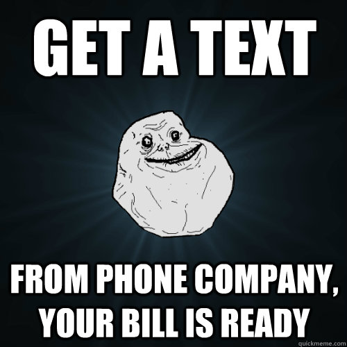 get a text from phone company, your bill is ready - get a text from phone company, your bill is ready  Forever Alone