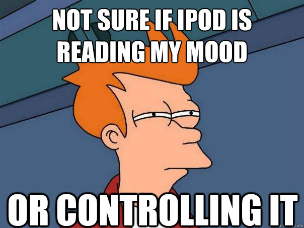 not sure if ipod is reading my mood or controlling it  - not sure if ipod is reading my mood or controlling it   Futurama Fry