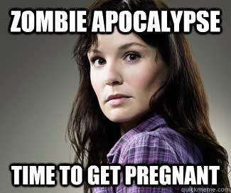 Zombie Apocalypse  Time to get pregnant