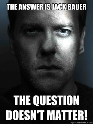 The answer is Jack Bauer The question doesn't matter!  Jack Bauer