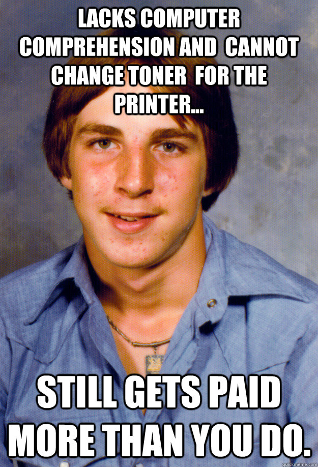 Lacks computer comprehension and  cannot change toner  for the printer... still gets paid more than you do.  Old Economy Steven
