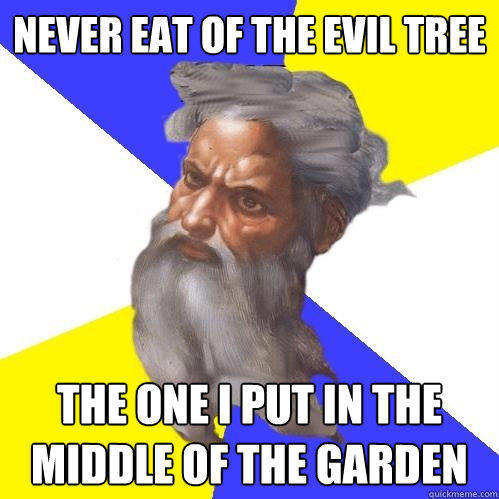 Never eat of the evil tree the one i put in the middle of the garden - Never eat of the evil tree the one i put in the middle of the garden  Advice God