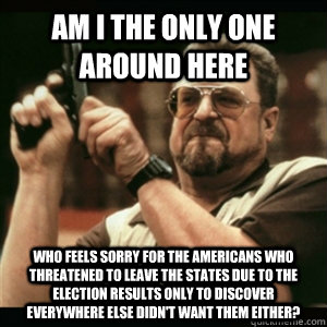 Am i the only one around here who feels sorry for the Americans who threatened to leave the States due to the election results only to discover everywhere else didn't want them either? - Am i the only one around here who feels sorry for the Americans who threatened to leave the States due to the election results only to discover everywhere else didn't want them either?  Am I The Only One Round Here