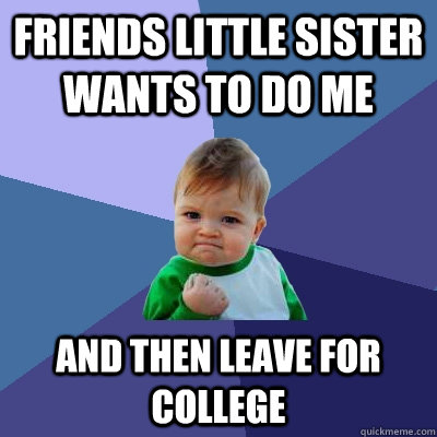 Friends little sister wants to do me and then leave for college - Friends little sister wants to do me and then leave for college  Success Kid