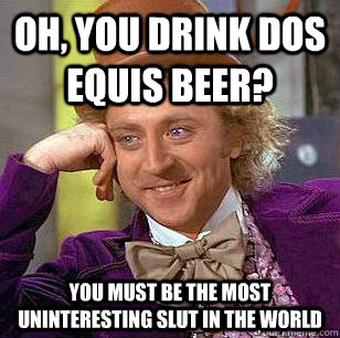 05f1364f6bc421e5d9a36b27542648ca57f38153cb74c722064431d0e32a2a82 oh, you drink dos equis beer? you must be the most uninteresting,Doseki Beer Meme