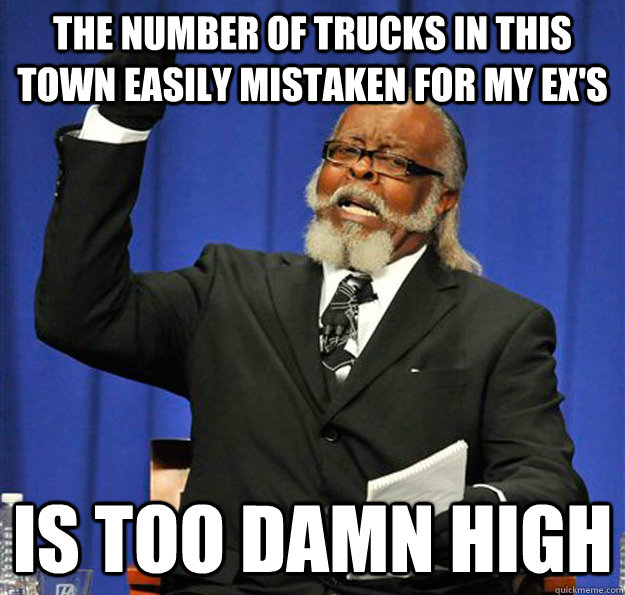 The number of trucks in this town easily mistaken for my ex's  is too damn high - The number of trucks in this town easily mistaken for my ex's  is too damn high  Jimmy McMillan