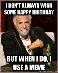 I don't always wish some happy birthday But when i do, i use a meme