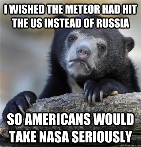 I wished the Meteor had hit the US instead of Russia So Americans would take NASA seriously - I wished the Meteor had hit the US instead of Russia So Americans would take NASA seriously  confessionbear