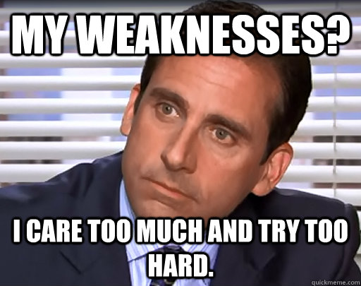 My weaknesses? I care too much and try too hard. - My weaknesses? I care too much and try too hard.  Idiot Michael Scott