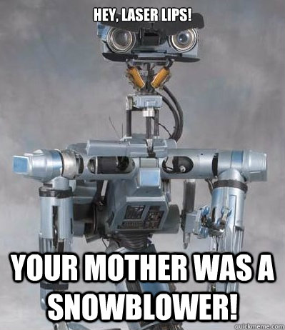 Hey, laser lips! Your mother was a snowblower!