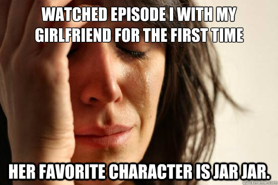 Watched Episode I with my girlfriend for the first time Her favorite character is Jar Jar. - Watched Episode I with my girlfriend for the first time Her favorite character is Jar Jar.  First World Problems