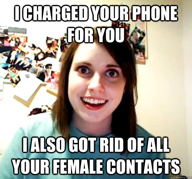 I charged your phone for you i also got rid of all your female contacts - I charged your phone for you i also got rid of all your female contacts  Overly Attached Girlfriend