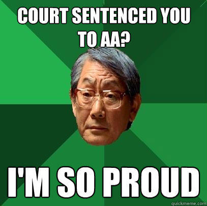 Court sentenced you to AA? I'm so proud - Court sentenced you to AA? I'm so proud  High Expectations Asian Father