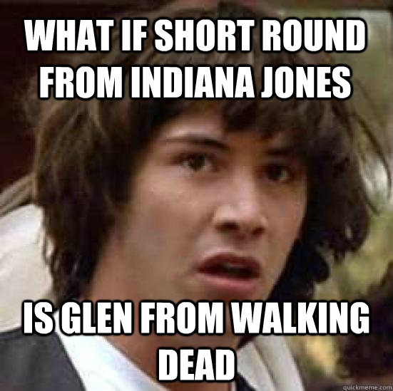 What If Short Round From Indiana Jones Is Glen From Walking Dead
