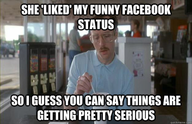 she 'liked' my funny facebook status So I guess you can say things