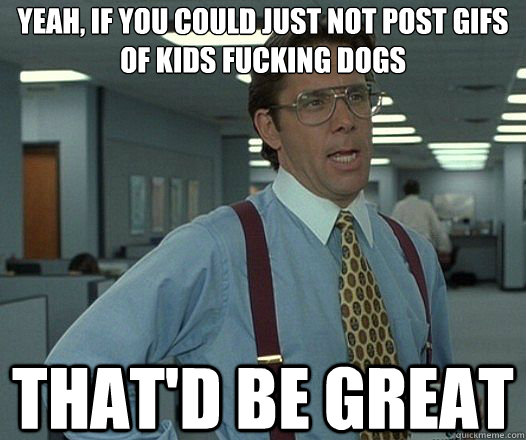 Yeah, if you could just not post gifs of kids fucking dogs That'd be great - Yeah, if you could just not post gifs of kids fucking dogs That'd be great  Lumbergh