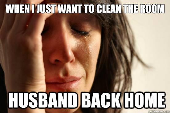 when i just want to clean the room  husband back home - when i just want to clean the room  husband back home  First World Problems