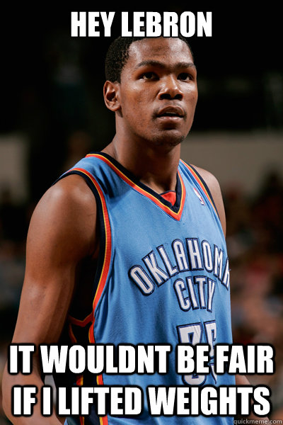 hey lebron it wouldnt be fair if i lifted weights - hey lebron it wouldnt be fair if i lifted weights  kevin durant meme