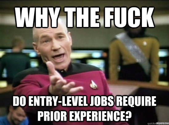 Why the fuck do entry-level jobs require prior experience? - Why the fuck do entry-level jobs require prior experience?  Annoyed Picard HD