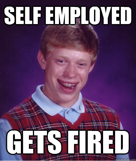 Self employed Gets fired - Self employed Gets fired  Bad Luck Brian