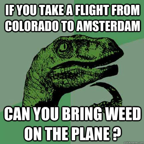 IF YOU TAKE A FLIGHT FROM COLORADO TO AMSTERDAM CAN YOU BRING WEED ON THE PLANE ? - IF YOU TAKE A FLIGHT FROM COLORADO TO AMSTERDAM CAN YOU BRING WEED ON THE PLANE ?  Philosoraptor