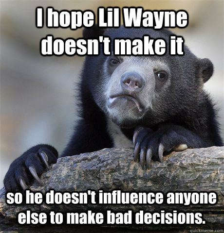 I hope Lil Wayne doesn't make it so he doesn't influence anyone else to make bad decisions. - I hope Lil Wayne doesn't make it so he doesn't influence anyone else to make bad decisions.  Confession Bear