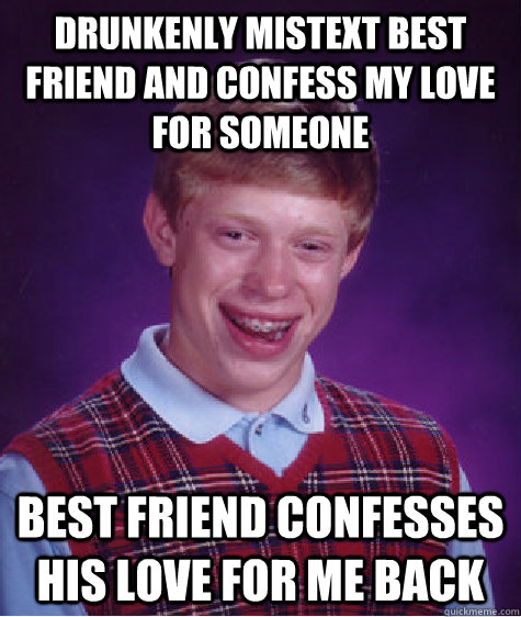 Drunkenly mistext best friend and confess my love for someone Best friend confesses his love for me back - Drunkenly mistext best friend and confess my love for someone Best friend confesses his love for me back  Bad Luck Brian