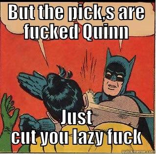 BUT THE PICK,S ARE FUCKED QUINN JUST CUT YOU LAZY FUCK Slappin Batman