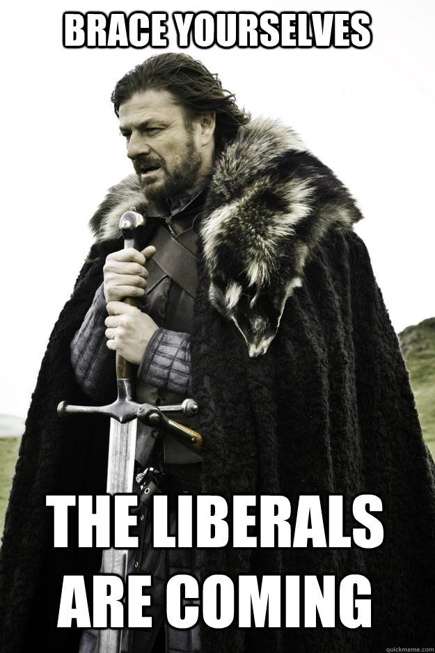 BRACE YOURSELVES THE LIBERALS ARE COMING - BRACE YOURSELVES THE LIBERALS ARE COMING  Winter is coming