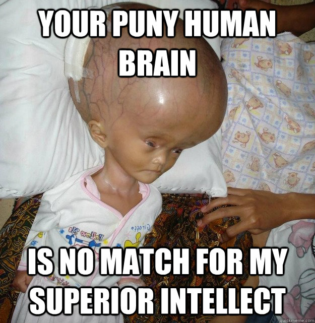 Your puny human brain is no match for my superior intellect - Your puny human brain is no match for my superior intellect  Big Brain, Big Ego