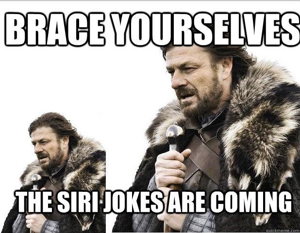 Brace Yourselves THE SIRI JOKES ARE COMING