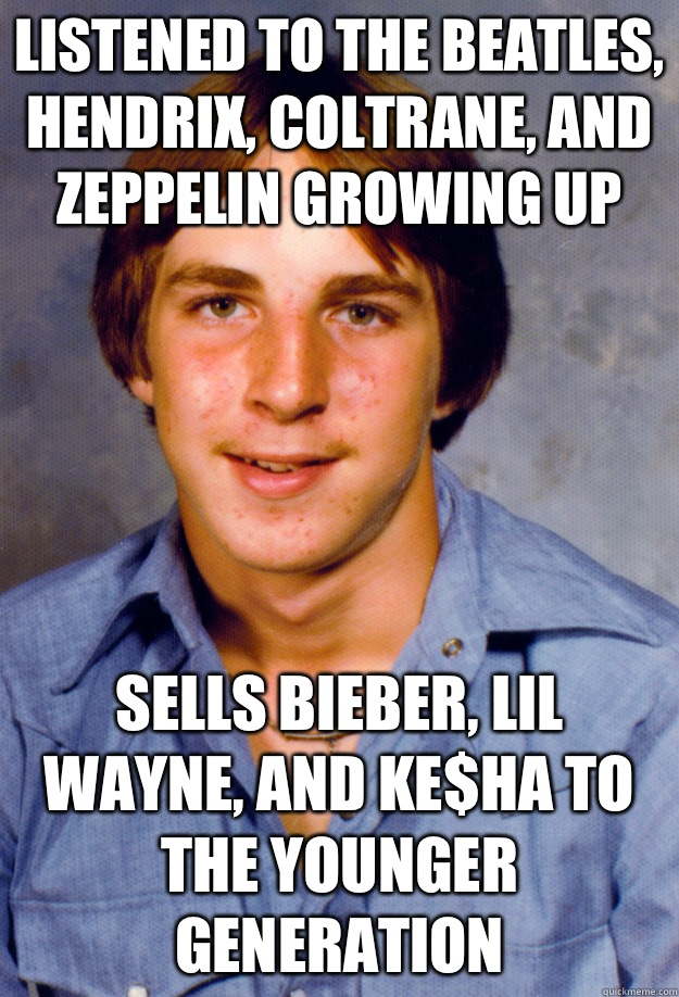 Listened to the Beatles, Hendrix, Coltrane, and Zeppelin growing up Sells Bieber, Lil Wayne, and Ke$ha to the younger generation - Listened to the Beatles, Hendrix, Coltrane, and Zeppelin growing up Sells Bieber, Lil Wayne, and Ke$ha to the younger generation  Old Economy Steven