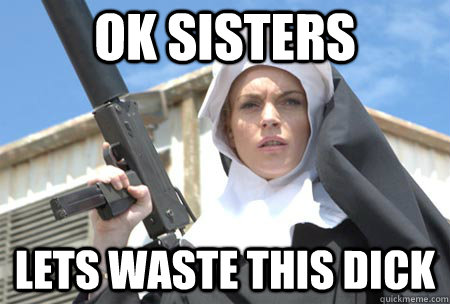 06094bc1114e28c6cf93a3bae0fa85a5ce1b6f1ecf74263805efdb3dec299f67 ok sisters lets waste this dick badass nun quickmeme