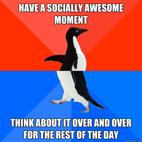 Have a socially awesome moment Think about it over and over for the rest of the day - Have a socially awesome moment Think about it over and over for the rest of the day  Socially Awesome Awkward Penguin