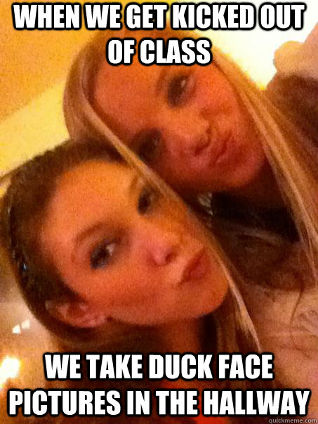 when we get kicked out of class we take duck face pictures in the hallway