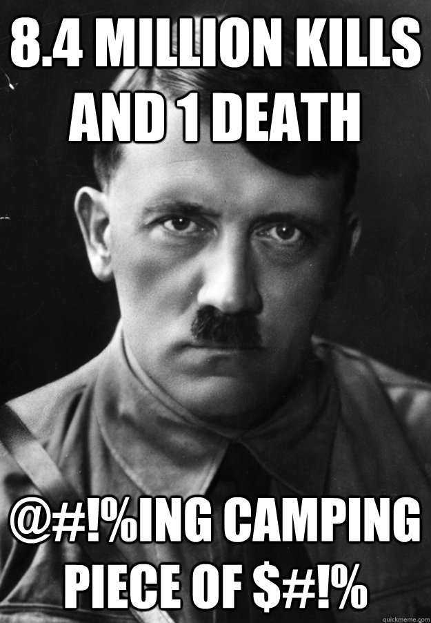 8.4 Million kills and 1 death @#!%ing camping piece of $#!% - 8.4 Million kills and 1 death @#!%ing camping piece of $#!%  Camping Hitler