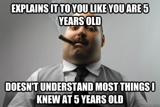 explains it to you like you are 5 years old doesn't understand most things i knew at 5 years old - explains it to you like you are 5 years old doesn't understand most things i knew at 5 years old  Asshole Boss