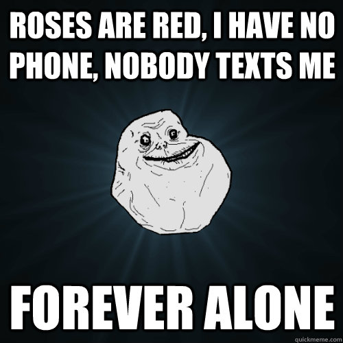 Roses are Red, i have no phone, nobody texts me forever alone - Roses are Red, i have no phone, nobody texts me forever alone  Forever Alone