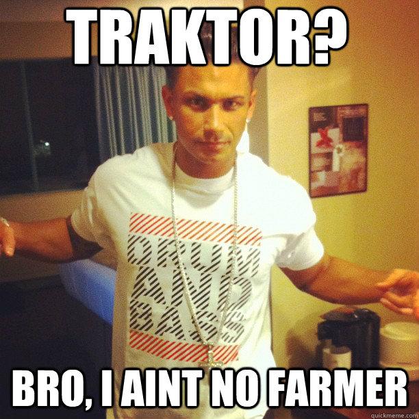 TRAKTOR? BRO, I AINT NO FARMER