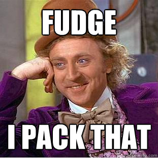 Fudge  I pack that