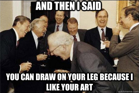 And then i said you can draw on your leg because i like your art - And then i said you can draw on your leg because i like your art  Misc
